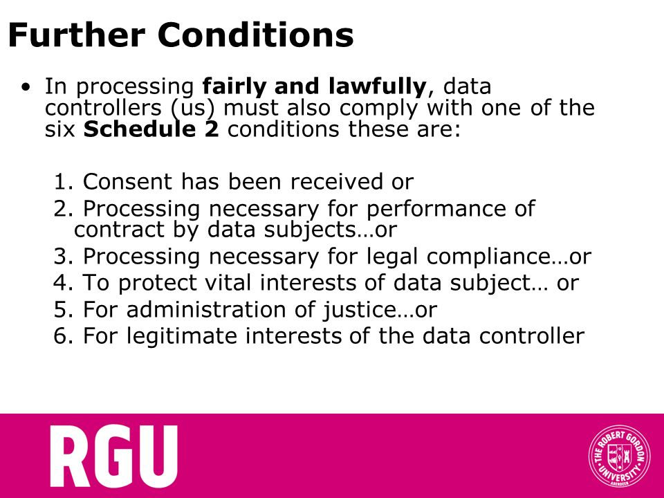 Further Conditions In processing fairly and lawfully, data controllers (us) must also comply with one of the six Schedule 2 conditions these are: