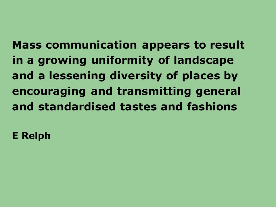 Mass communication appears to result in a growing uniformity of landscape and a lessening diversity of places by encouraging and transmitting general and standardised tastes and fashions