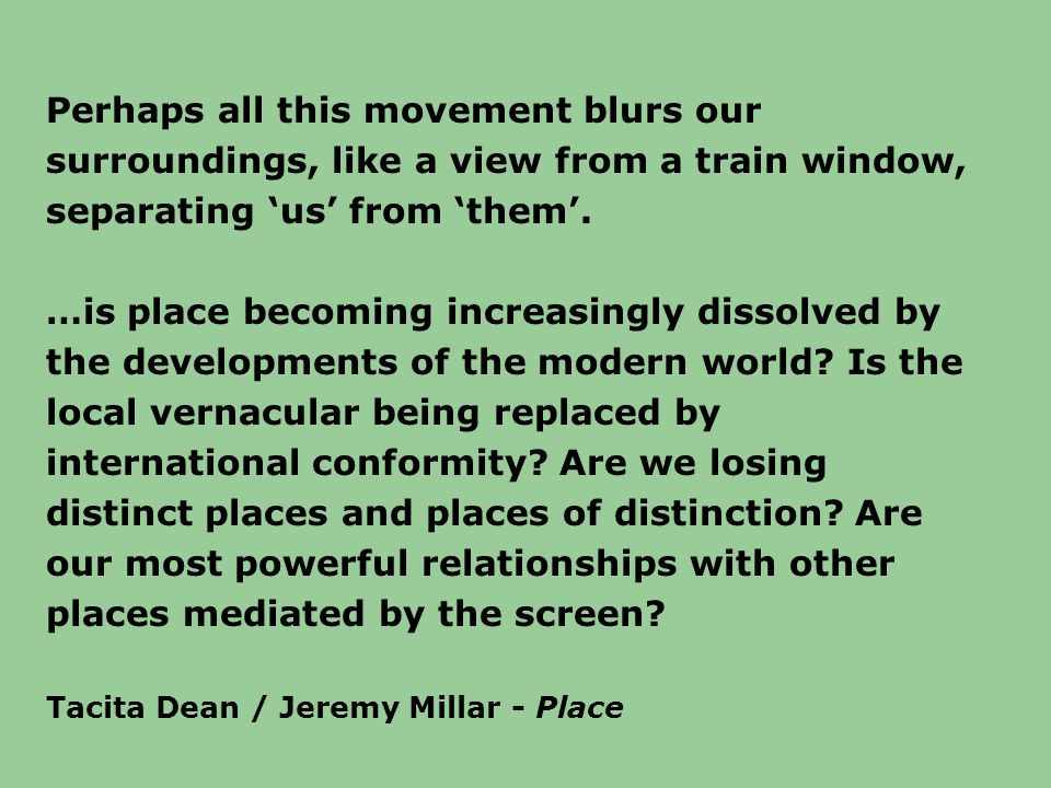 Perhaps all this movement blurs our surroundings, like a view from a train window, separating 'us' from 'them'.
