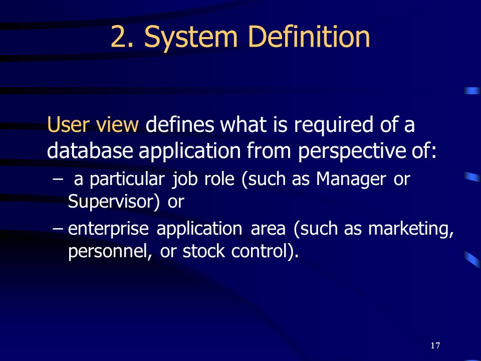 2. System Definition User view defines what is required of a database application from perspective of: