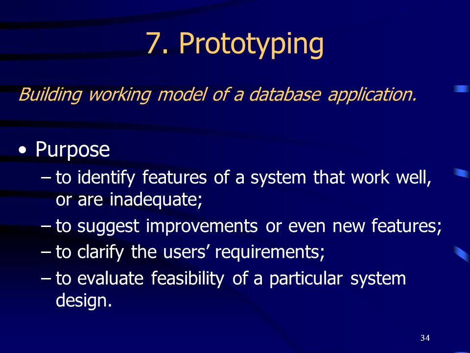 7. Prototyping Building working model of a database application. Purpose. to identify features of a system that work well, or are inadequate;