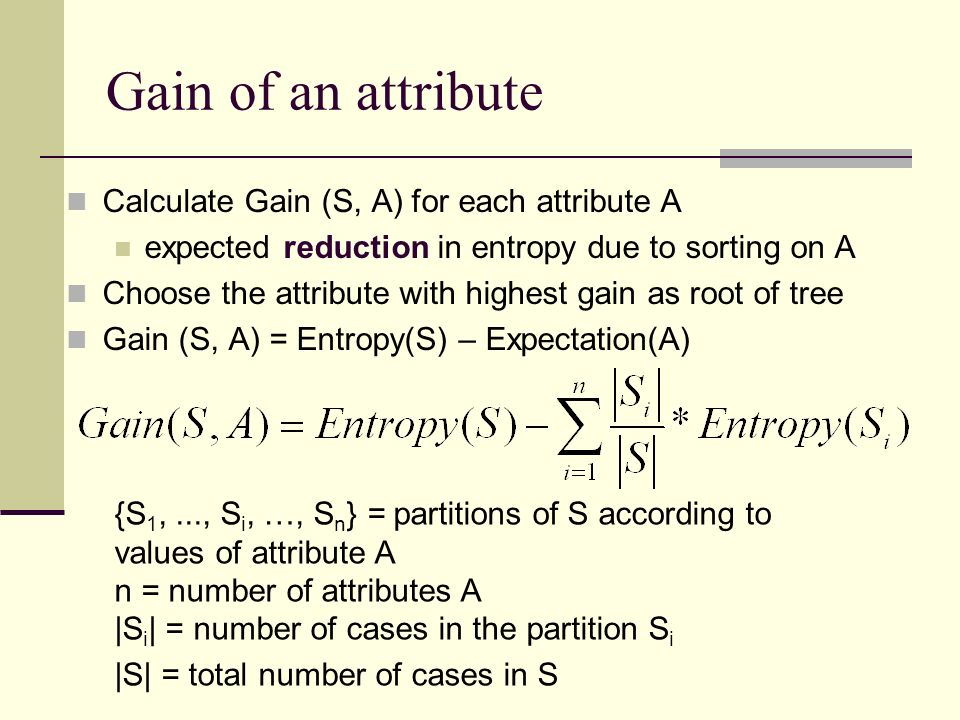 Gain of an attribute Calculate Gain (S, A) for each attribute A