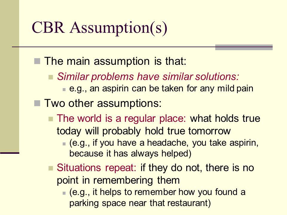 CBR Assumption(s) The main assumption is that: Two other assumptions: