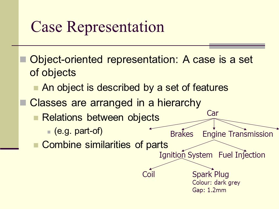 Case Representation Object-oriented representation: A case is a set of objects. An object is described by a set of features.