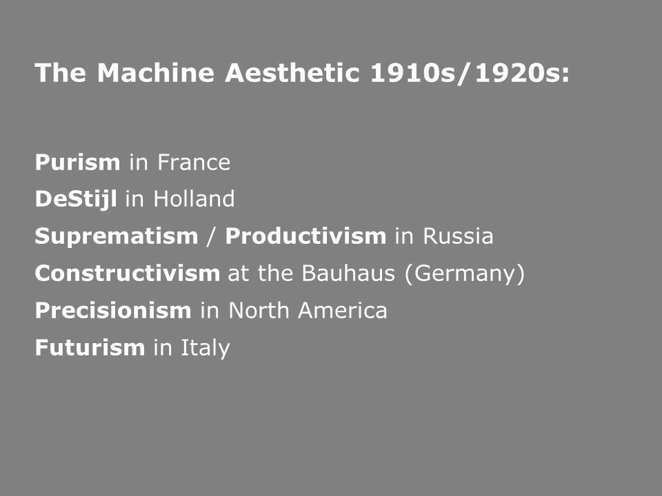 The Machine Aesthetic 1910s/1920s: Purism in France DeStijl in Holland Suprematism / Productivism in Russia Constructivism at the Bauhaus (Germany) Precisionism in North America Futurism in Italy