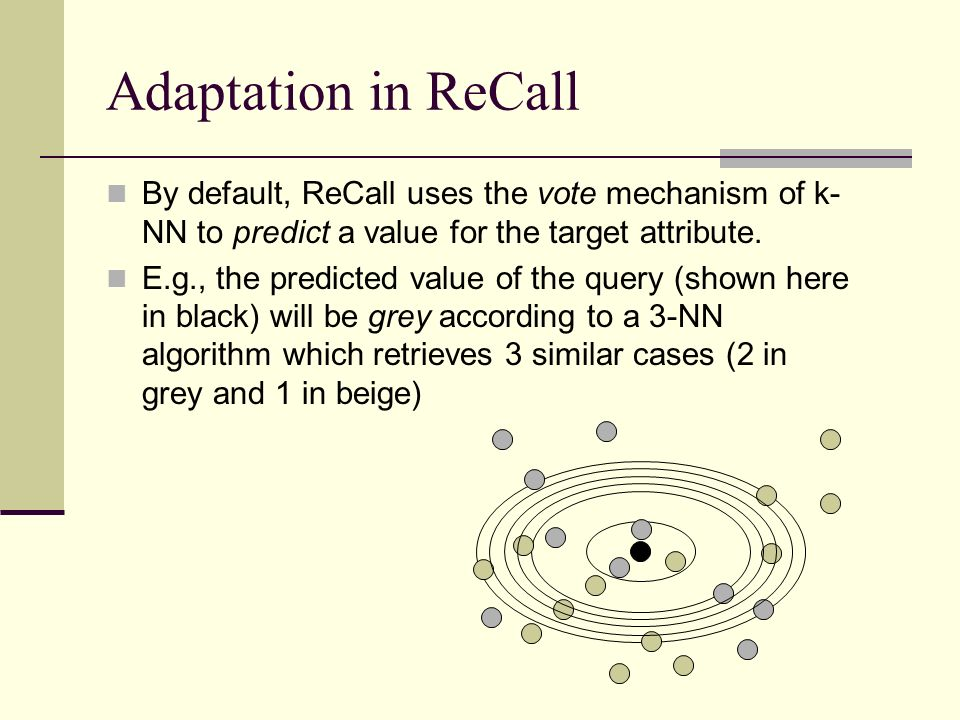Adaptation in ReCall By default, ReCall uses the vote mechanism of k-NN to predict a value for the target attribute.