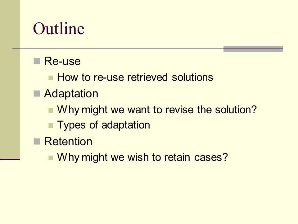 Outline Re-use Adaptation Retention How to re-use retrieved solutions