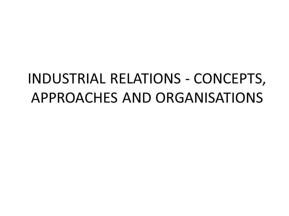 INDUSTRIAL RELATIONS - CONCEPTS, APPROACHES AND ORGANISATIONS