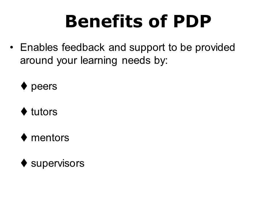 Benefits of PDP Enables feedback and support to be provided around your learning needs by:  peers  tutors  mentors  supervisors.