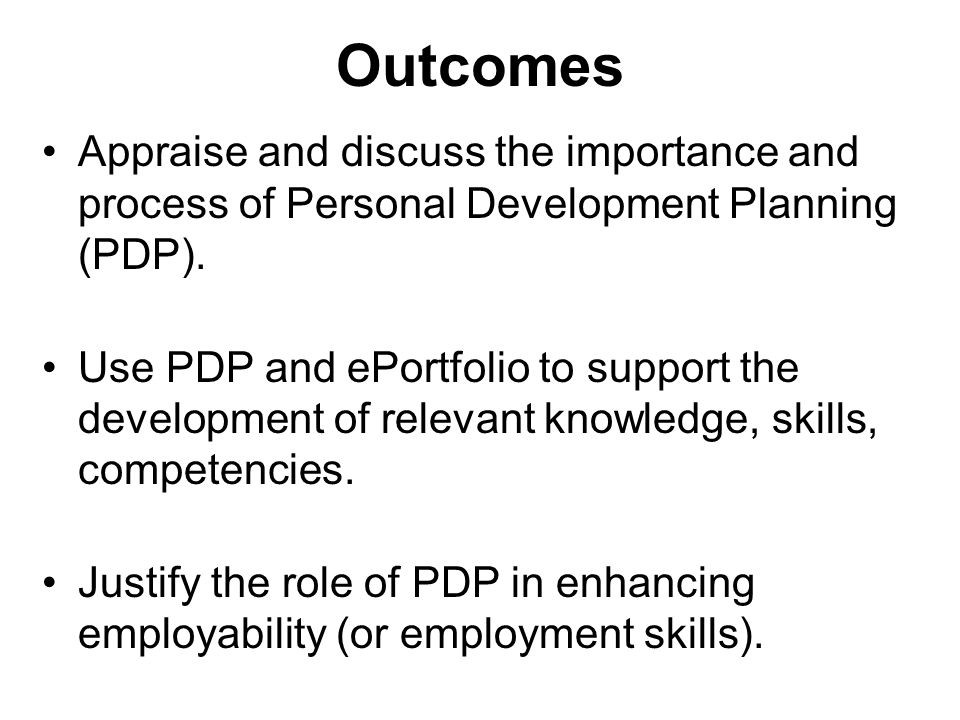 Outcomes Appraise and discuss the importance and process of Personal Development Planning (PDP).