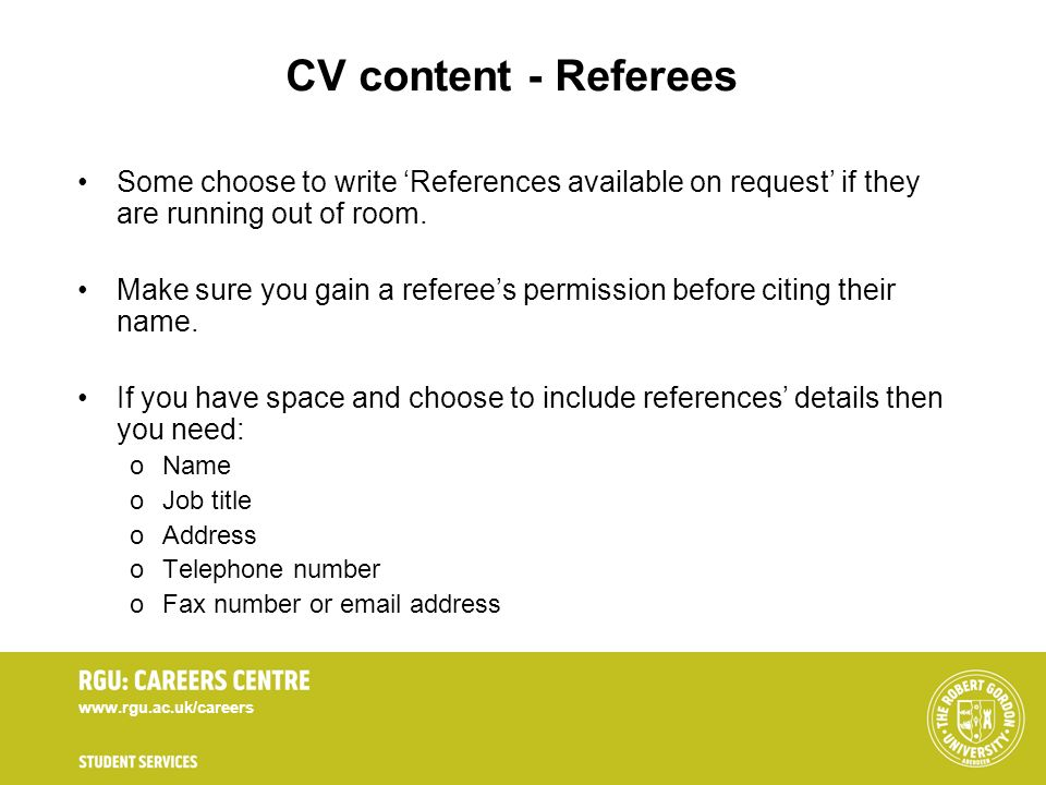 CV content - Referees Some choose to write 'References available on request' if they are running out of room.