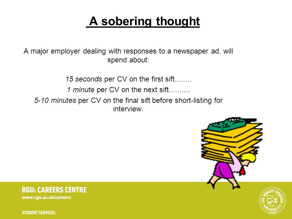 A sobering thought A major employer dealing with responses to a newspaper ad. will spend about: 15 seconds per CV on the first sift