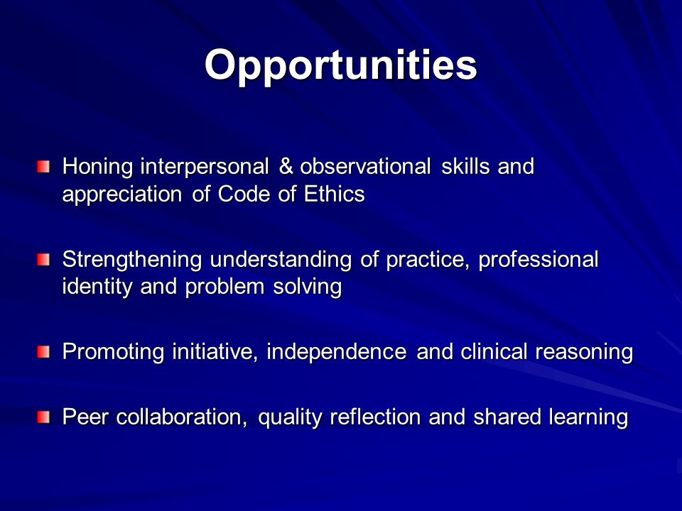 Opportunities Honing interpersonal & observational skills and appreciation of Code of Ethics.