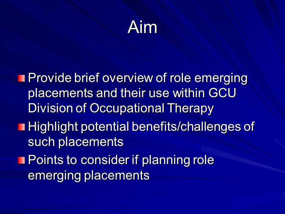 Aim Provide brief overview of role emerging placements and their use within GCU Division of Occupational Therapy.