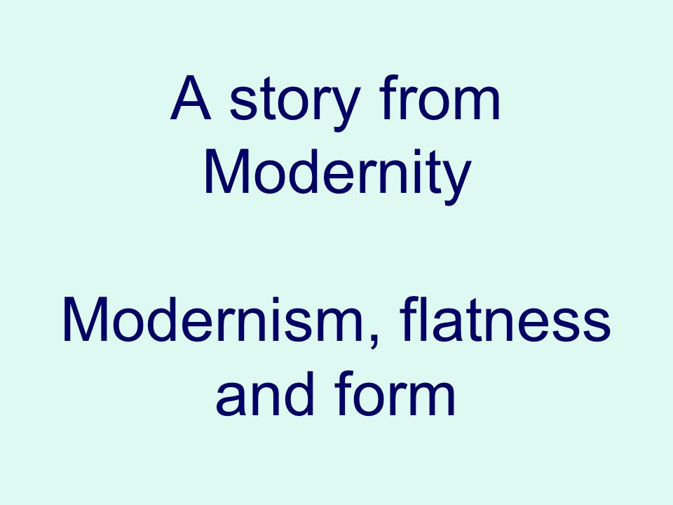 A story from Modernity Modernism, flatness and form