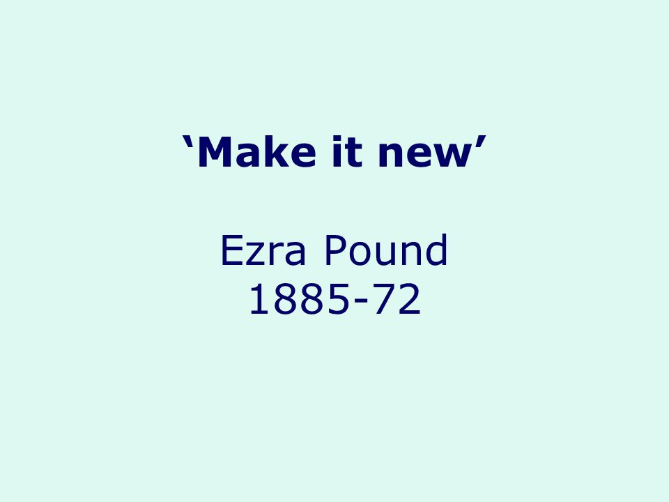 'Make it new' Ezra Pound