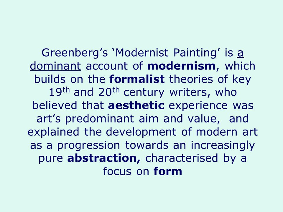 Greenberg's 'Modernist Painting' is a dominant account of modernism, which builds on the formalist theories of key 19th and 20th century writers, who believed that aesthetic experience was art's predominant aim and value, and explained the development of modern art as a progression towards an increasingly pure abstraction, characterised by a focus on form