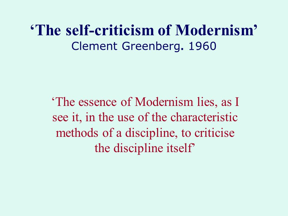 'The self-criticism of Modernism' Clement Greenberg. 1960