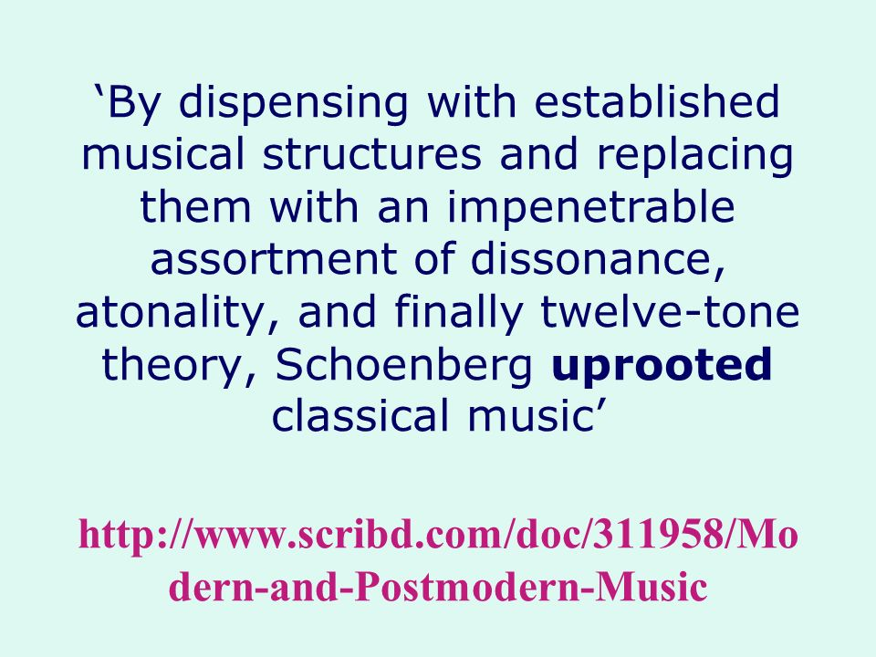 'By dispensing with established musical structures and replacing them with an impenetrable assortment of dissonance, atonality, and finally twelve-tone theory, Schoenberg uprooted classical music' http://www.scribd.com/doc/311958/Modern-and-Postmodern-Music