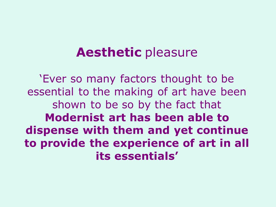 Aesthetic pleasure 'Ever so many factors thought to be essential to the making of art have been shown to be so by the fact that Modernist art has been able to dispense with them and yet continue to provide the experience of art in all its essentials'