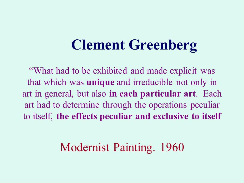 Clement Greenberg What had to be exhibited and made explicit was that which was unique and irreducible not only in art in general, but also in each particular art. Each art had to determine through the operations peculiar to itself, the effects peculiar and exclusive to itself Modernist Painting. 1960