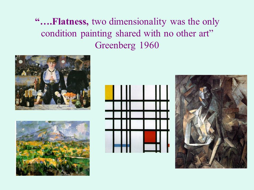 ….Flatness, two dimensionality was the only condition painting shared with no other art Greenberg 1960