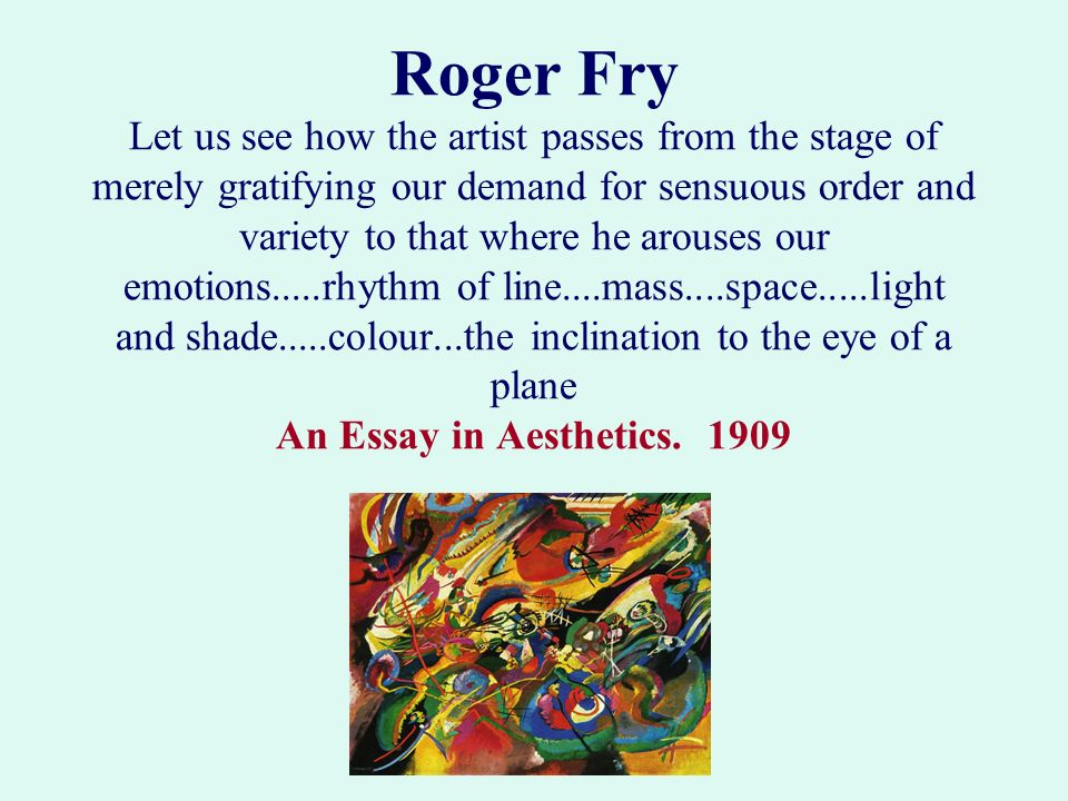 Roger Fry Let us see how the artist passes from the stage of merely gratifying our demand for sensuous order and variety to that where he arouses our emotions.....rhythm of line....mass....space.....light and shade.....colour...the inclination to the eye of a plane An Essay in Aesthetics.