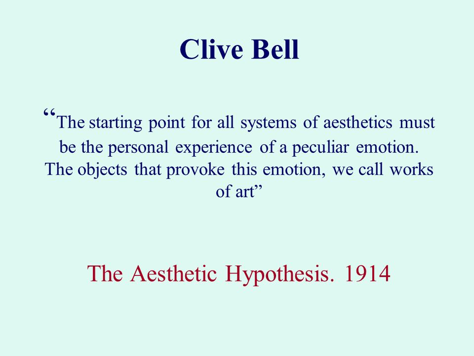 Clive Bell The starting point for all systems of aesthetics must be the personal experience of a peculiar emotion.
