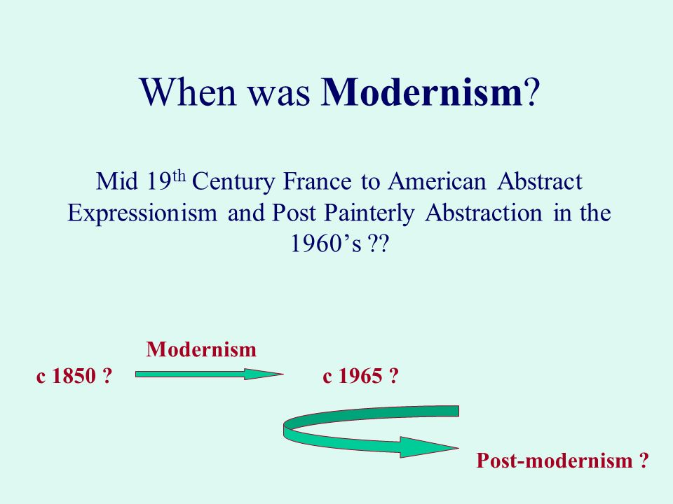 When was Modernism Mid 19th Century France to American Abstract Expressionism and Post Painterly Abstraction in the 1960's