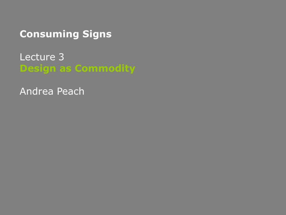 Consuming Signs Lecture 3 Design as Commodity Andrea Peach