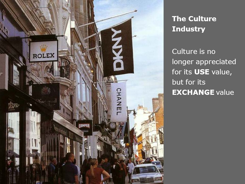The Culture Industry Culture is no longer appreciated for its USE value, but for its EXCHANGE value.