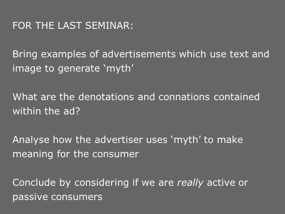FOR THE LAST SEMINAR: Bring examples of advertisements which use text and image to generate 'myth'