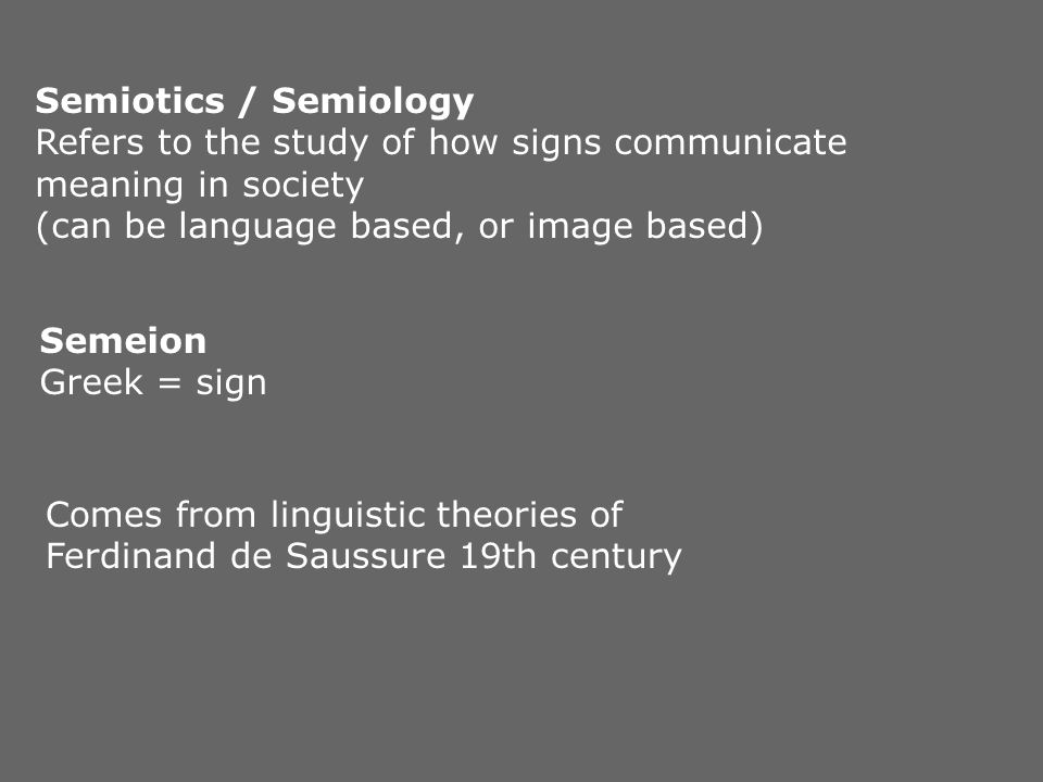 Semiotics / Semiology Refers to the study of how signs communicate meaning in society. (can be language based, or image based)