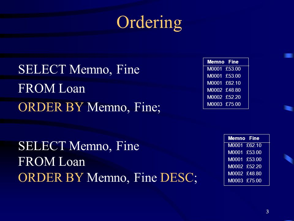Ordering SELECT Memno, Fine FROM Loan ORDER BY Memno, Fine;