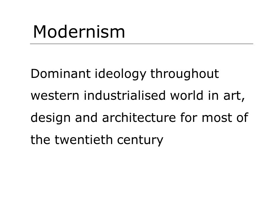Modernism Dominant ideology throughout western industrialised world in art, design and architecture for most of the twentieth century.