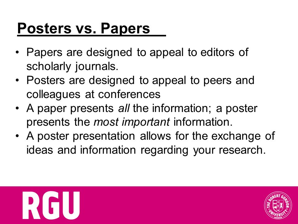 Posters vs. Papers Papers are designed to appeal to editors of scholarly journals.