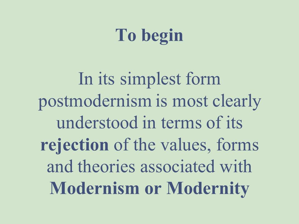 To begin In its simplest form postmodernism is most clearly understood in terms of its rejection of the values, forms and theories associated with Modernism or Modernity