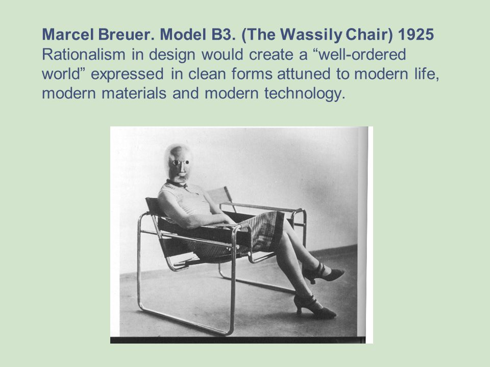 Marcel Breuer. Model B3. (The Wassily Chair) 1925 Rationalism in design would create a well-ordered world expressed in clean forms attuned to modern life, modern materials and modern technology.