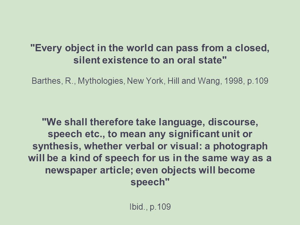 Every object in the world can pass from a closed, silent existence to an oral state Barthes, R., Mythologies, New York, Hill and Wang, 1998, p.109 We shall therefore take language, discourse, speech etc., to mean any significant unit or synthesis, whether verbal or visual: a photograph will be a kind of speech for us in the same way as a newspaper article; even objects will become speech Ibid., p.109