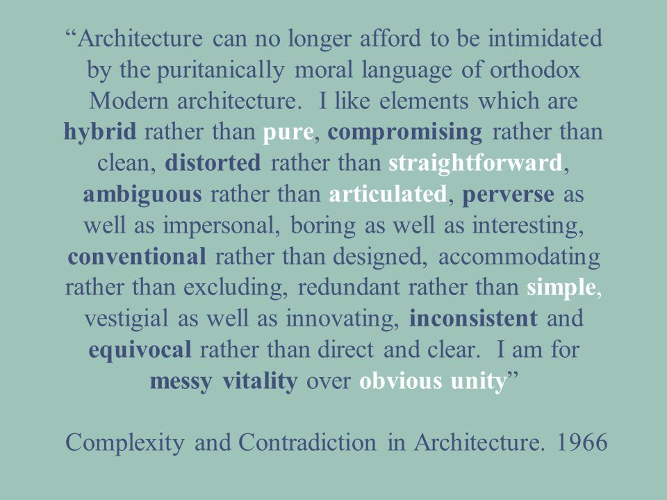Architecture can no longer afford to be intimidated by the puritanically moral language of orthodox Modern architecture. I like elements which are hybrid rather than pure, compromising rather than clean, distorted rather than straightforward, ambiguous rather than articulated, perverse as well as impersonal, boring as well as interesting, conventional rather than designed, accommodating rather than excluding, redundant rather than simple, vestigial as well as innovating, inconsistent and equivocal rather than direct and clear. I am for messy vitality over obvious unity Complexity and Contradiction in Architecture. 1966
