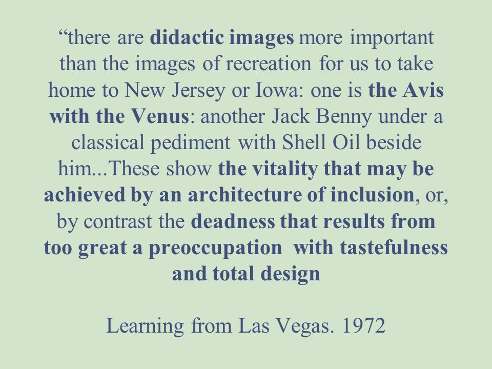 there are didactic images more important than the images of recreation for us to take home to New Jersey or Iowa: one is the Avis with the Venus: another Jack Benny under a classical pediment with Shell Oil beside him...These show the vitality that may be achieved by an architecture of inclusion, or, by contrast the deadness that results from too great a preoccupation with tastefulness and total design Learning from Las Vegas. 1972