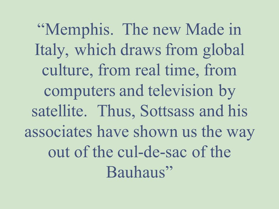 Memphis. The new Made in Italy, which draws from global culture, from real time, from computers and television by satellite. Thus, Sottsass and his associates have shown us the way out of the cul-de-sac of the Bauhaus