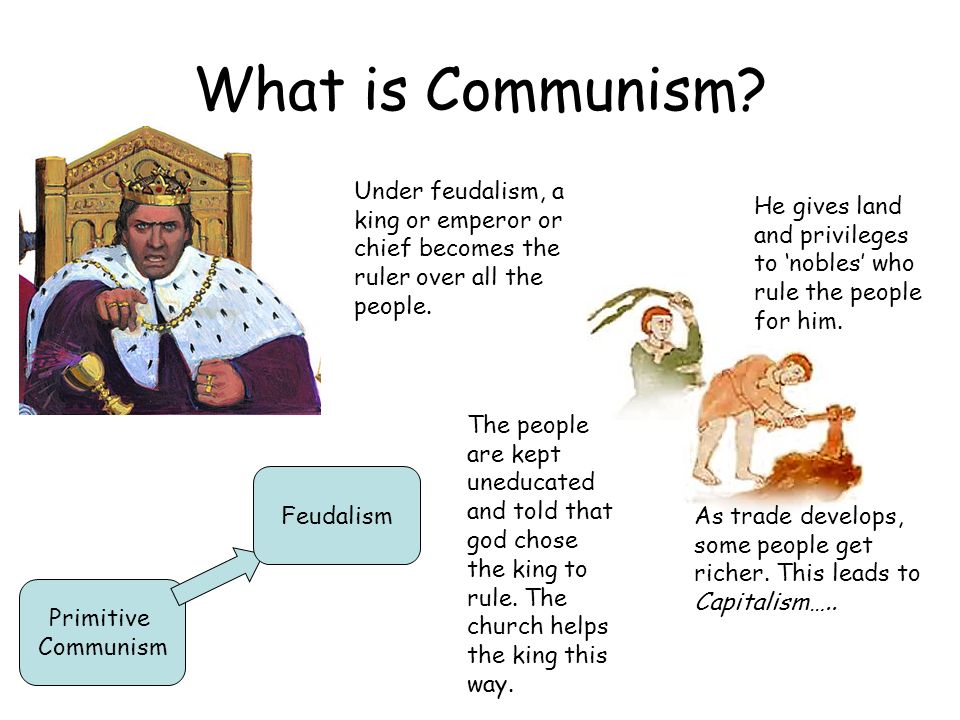 What is Communism Under feudalism, a king or emperor or chief becomes the ruler over all the people.