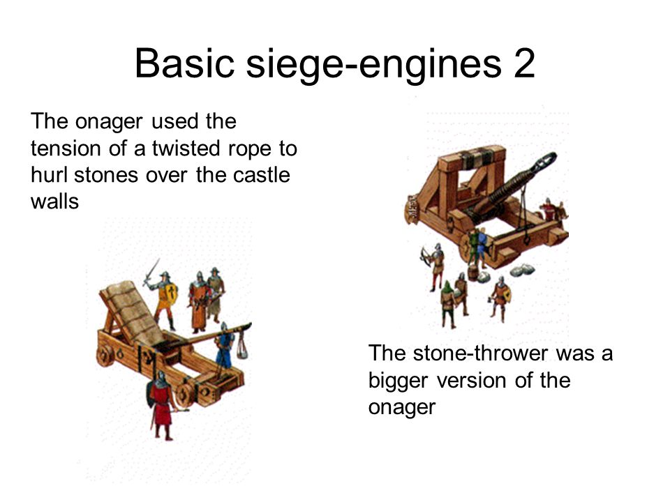 Basic siege-engines 2 The onager used the tension of a twisted rope to hurl stones over the castle walls.