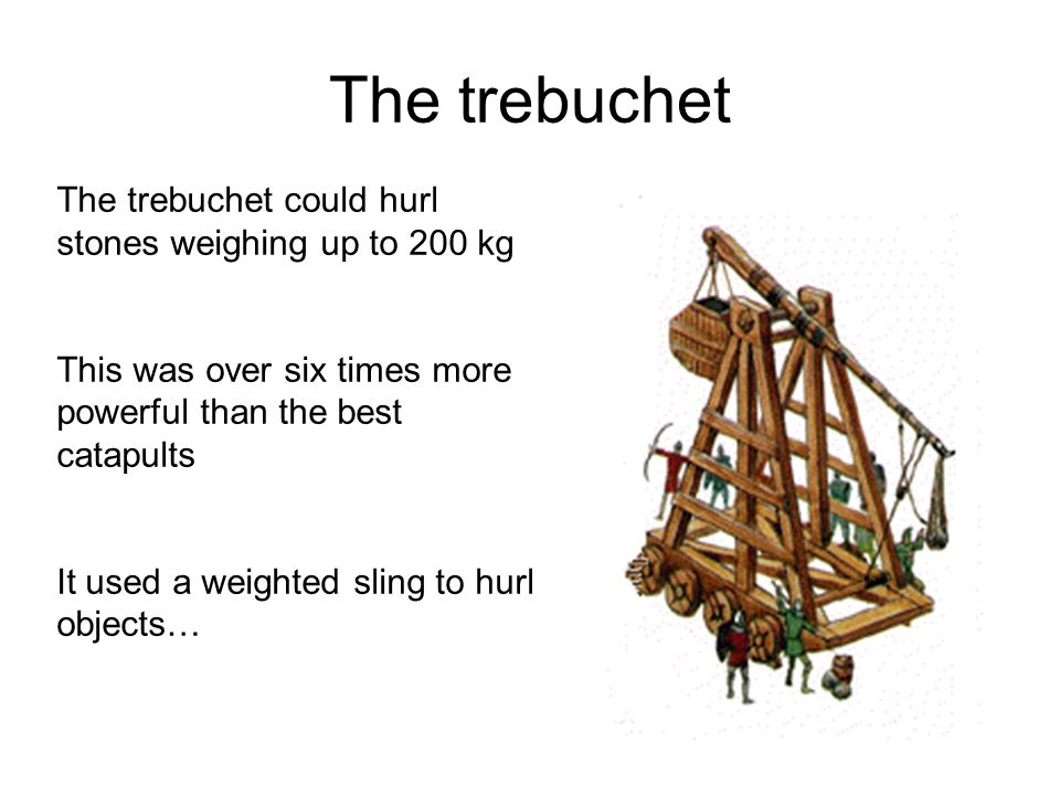 The trebuchet The trebuchet could hurl stones weighing up to 200 kg