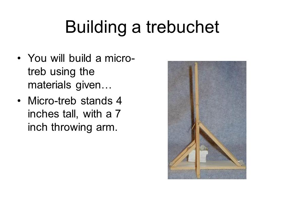 Building a trebuchet You will build a micro-treb using the materials given… Micro-treb stands 4 inches tall, with a 7 inch throwing arm.