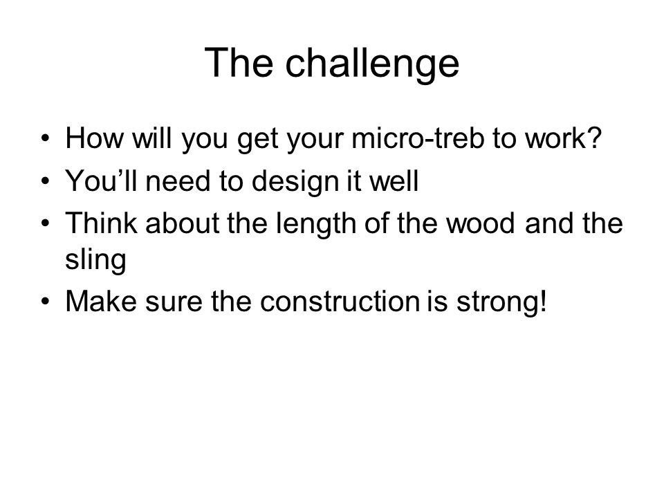 The challenge How will you get your micro-treb to work