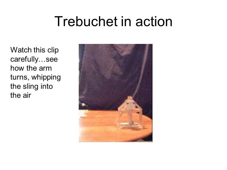 Trebuchet in action Watch this clip carefully…see how the arm turns, whipping the sling into the air.