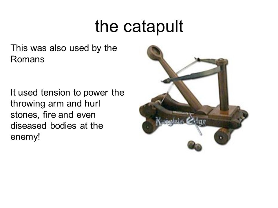 the catapult This was also used by the Romans