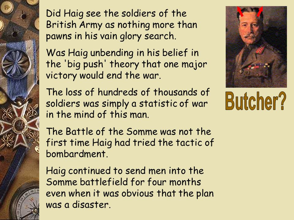 was haig the butcher of the somme essay Douglas haig – butcher or hero by rupert colley news feb 5 during the battle of the somme, haig had insisted on their use butcher haig haig has often.